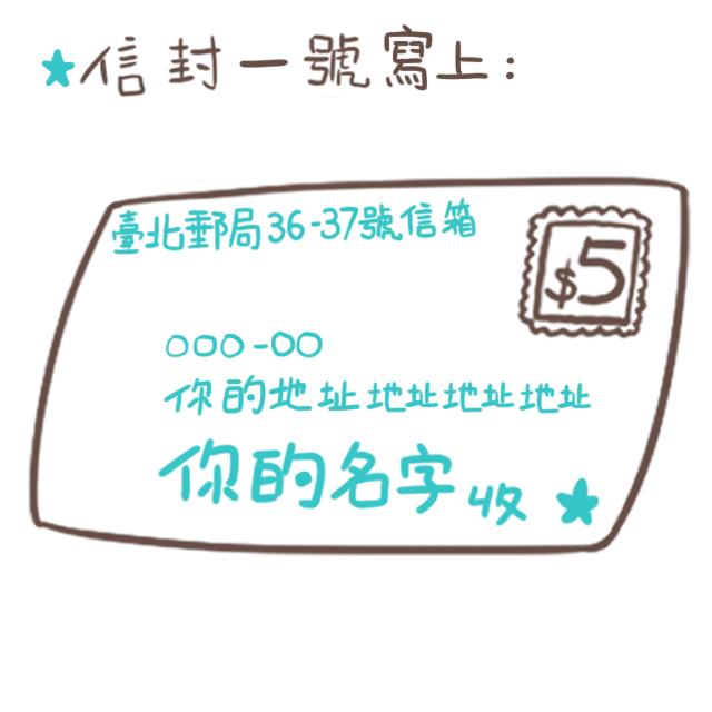 將「信封一號」的收件人寫上你自己的名字+地址,寄送地址寫上「臺北郵局36-37號信箱」。 海外的朋友寫綜合口味地址時請改寫:  P.O.BOX 36-37 Taipei Taiwan(R.O.C)