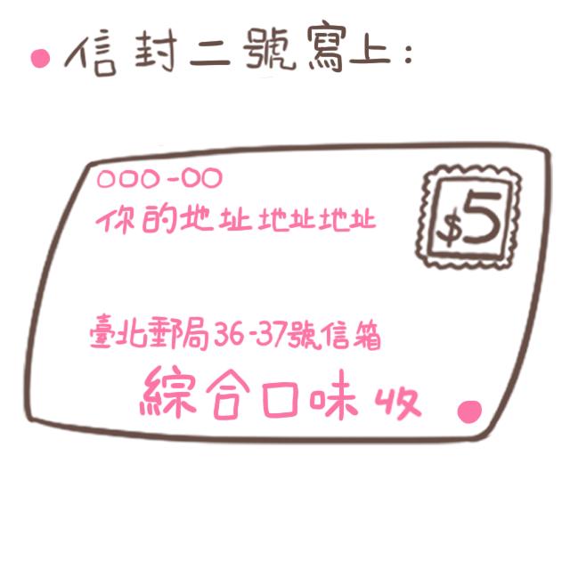 另一個「信封二號」則在收件人寫上「綜合口味」,收件地址寫上「臺北郵局36-37號信箱」,寄送地址寫你自己的地址。 海外的朋友也請改寫英文地址~